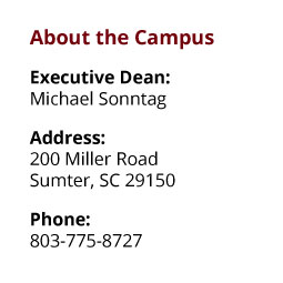 About the Campus: Executive Dean: Michael Sonntag;  Address: 200 Miller Road, Sumter, SC 29150;  Phone: 803-775-8727